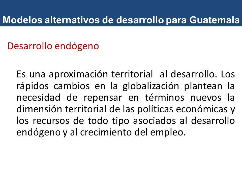 Modelos alternativos de desarrollo para Guatemala Desarrollo endógeno Es una aproximación territorial al desarrollo. Los rápidos cambios en la globali