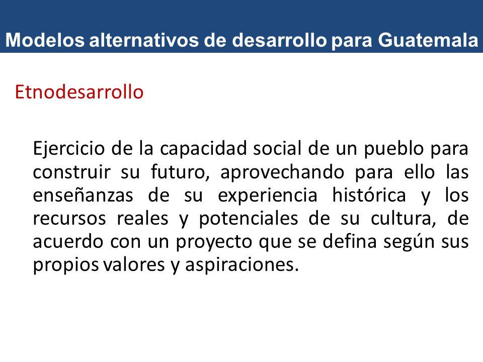 Modelos alternativos de desarrollo para Guatemala Etnodesarrollo Ejercicio de la capacidad social de un pueblo para construir su futuro, aprovechando