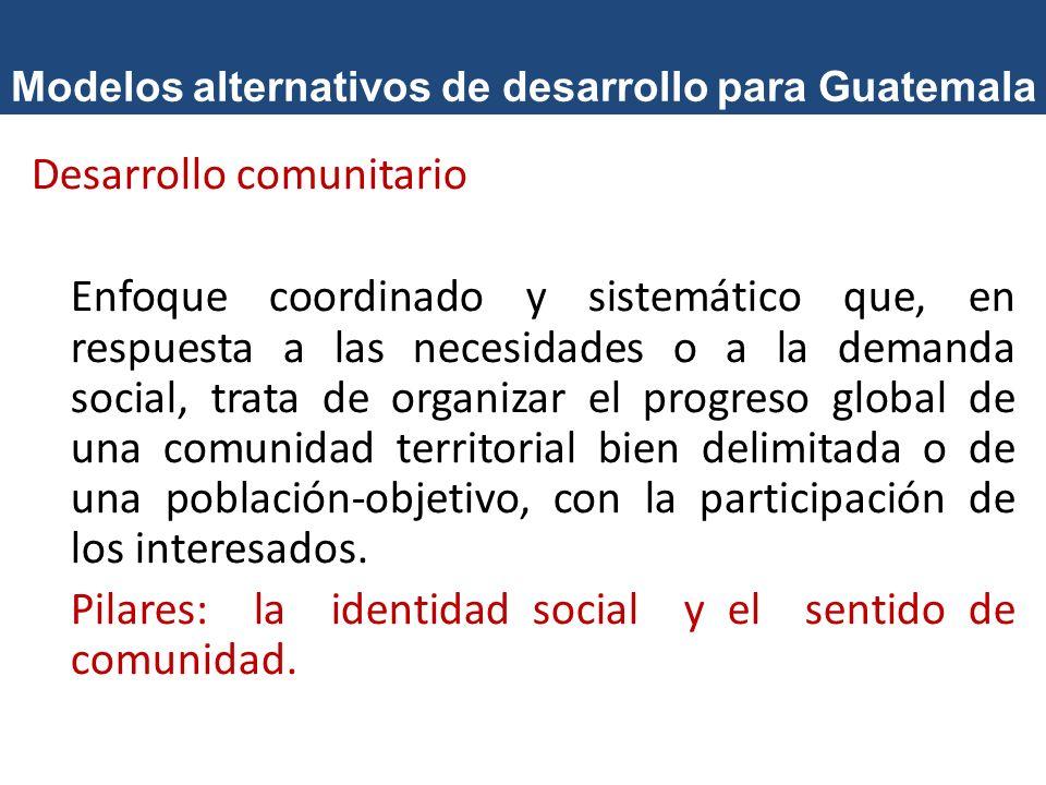 Modelos alternativos de desarrollo para Guatemala Desarrollo comunitario Enfoque coordinado y sistemático que, en respuesta a las necesidades o a la d