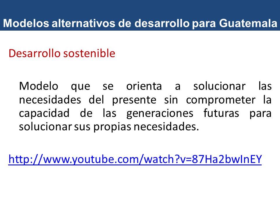 Modelos alternativos de desarrollo para Guatemala Desarrollo sostenible Modelo que se orienta a solucionar las necesidades del presente sin compromete