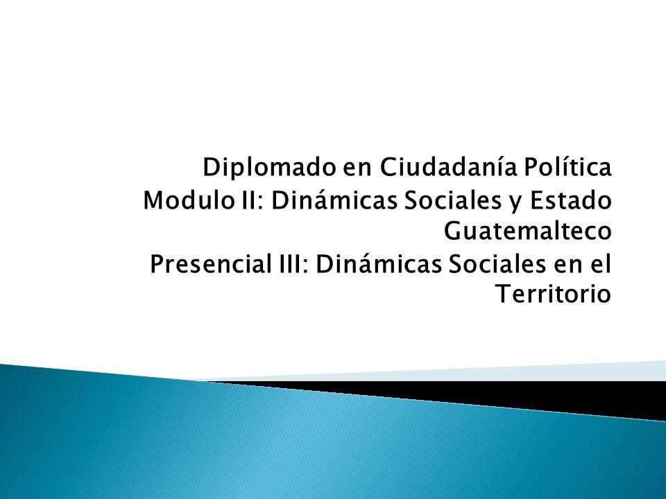 Diplomado en Ciudadanía Política Modulo II: Dinámicas Sociales y Estado Guatemalteco Presencial III: Dinámicas Sociales en el Territorio