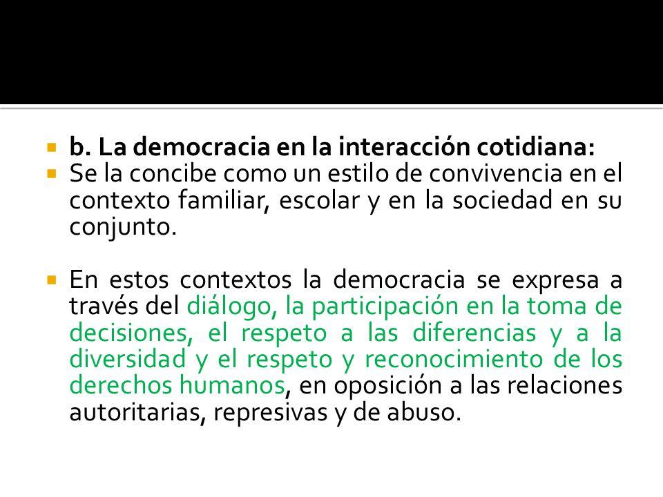 b. La democracia en la interacción cotidiana: Se la concibe como un estilo de convivencia en el contexto familiar, escolar y en la sociedad en su conj