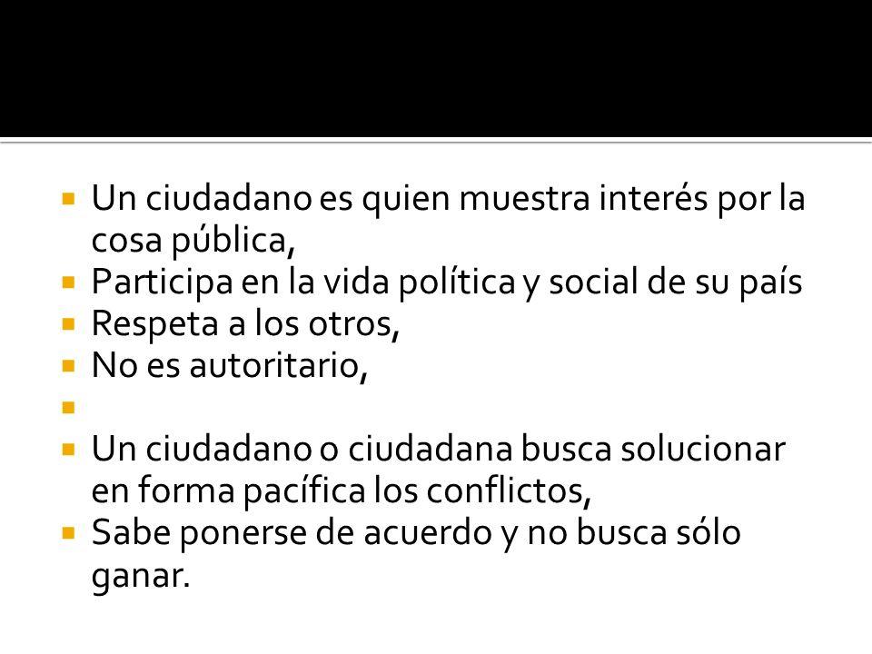 Un ciudadano es quien muestra interés por la cosa pública, Participa en la vida política y social de su país Respeta a los otros, No es autoritario, U