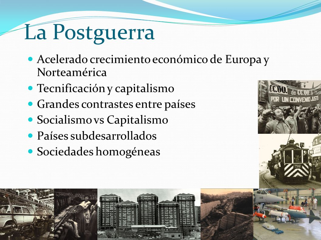 La Postguerra Acelerado crecimiento económico de Europa y Norteamérica Tecnificación y capitalismo Grandes contrastes entre países Socialismo vs Capit
