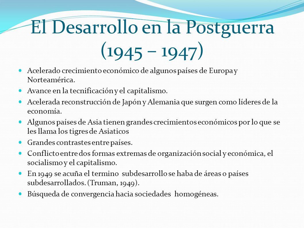 El Desarrollo en la Postguerra (1945 – 1947) Acelerado crecimiento económico de algunos países de Europa y Norteamérica. Avance en la tecnificación y