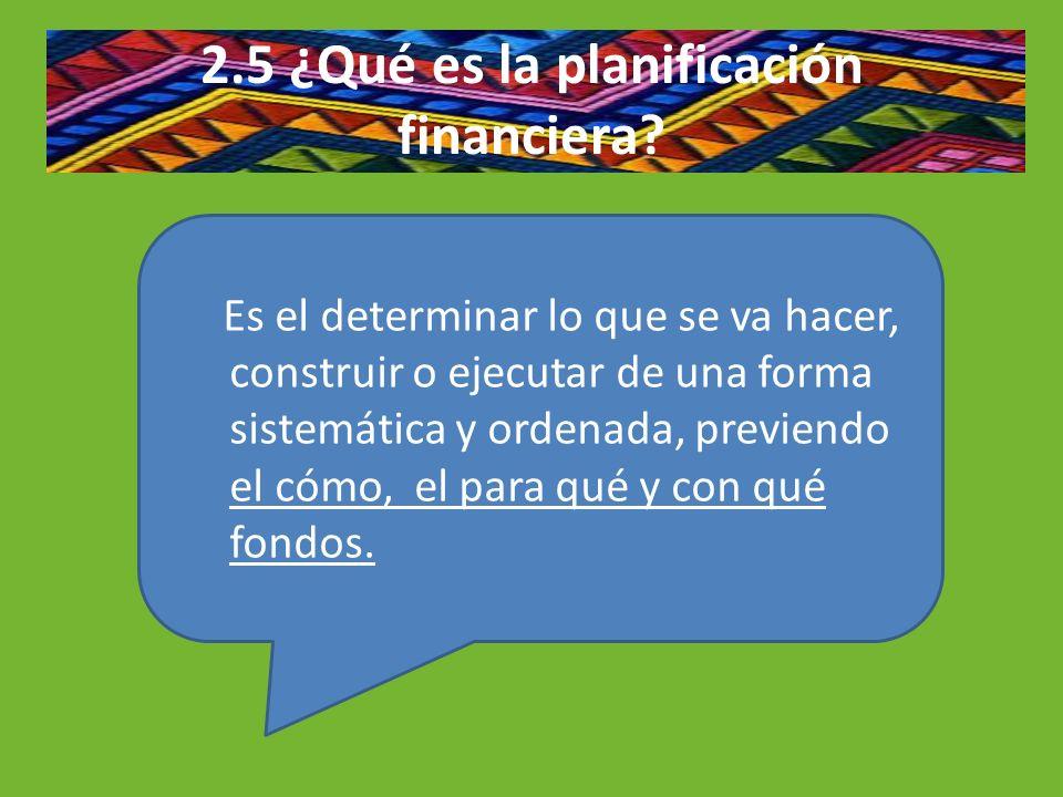 2.5 ¿Qué es la planificación financiera? Es el determinar lo que se va hacer, construir o ejecutar de una forma sistemática y ordenada, previendo el c