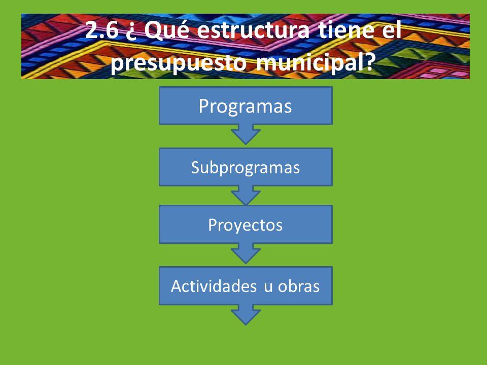 2.6 ¿ Qué estructura tiene el presupuesto municipal? Programas Subprogramas Proyectos Actividades u obras
