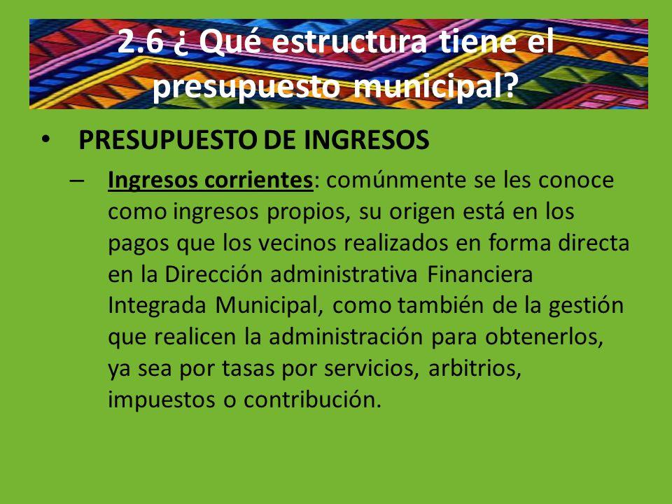 2.6 ¿ Qué estructura tiene el presupuesto municipal? PRESUPUESTO DE INGRESOS – Ingresos corrientes: comúnmente se les conoce como ingresos propios, su