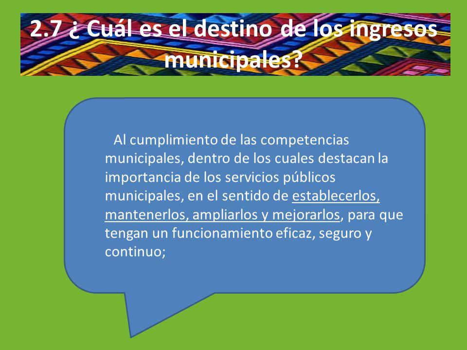 2.7 ¿ Cuál es el destino de los ingresos municipales? Al cumplimiento de las competencias municipales, dentro de los cuales destacan la importancia de