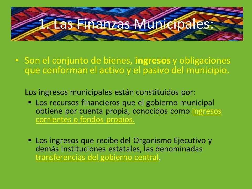 1. Las Finanzas Municipales: Son el conjunto de bienes, ingresos y obligaciones que conforman el activo y el pasivo del municipio. Los ingresos munici