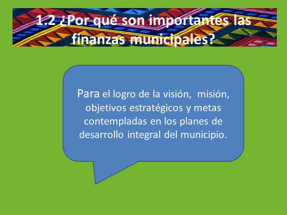 1.2 ¿Por qué son importantes las finanzas municipales? Para el logro de la visión, misión, objetivos estratégicos y metas contempladas en los planes d