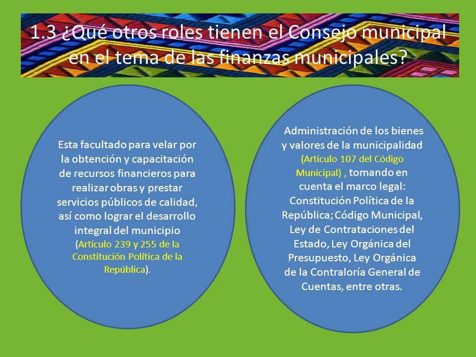 1.3 ¿Qué otros roles tienen el Consejo municipal en el tema de las finanzas municipales? Esta facultado para velar por la obtención y capacitación de