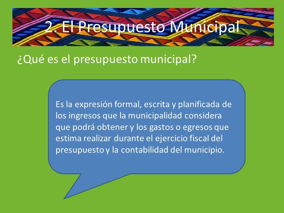 ¿Qué es el presupuesto municipal? 2. El Presupuesto Municipal Es la expresión formal, escrita y planificada de los ingresos que la municipalidad consi
