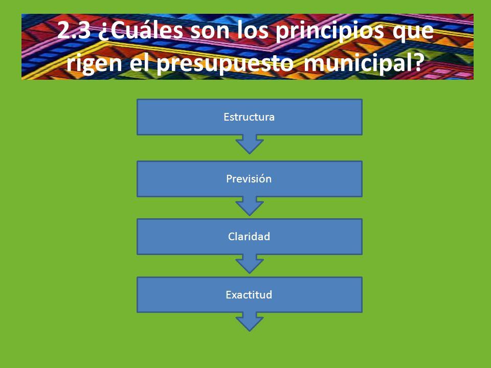 2.3 ¿Cuáles son los principios que rigen el presupuesto municipal? Estructura Previsión Claridad Exactitud