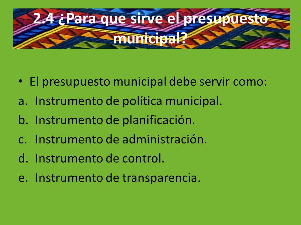 2.4 ¿Para que sirve el presupuesto municipal? El presupuesto municipal debe servir como: a.Instrumento de política municipal. b.Instrumento de planifi