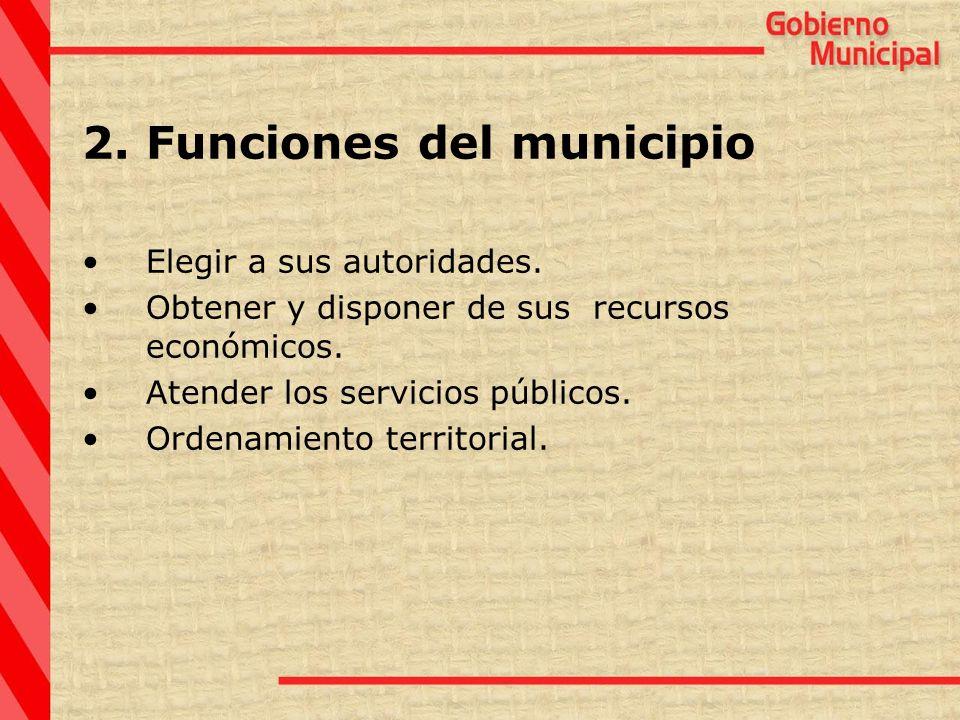2.Funciones del municipio Elegir a sus autoridades. Obtener y disponer de sus recursos económicos. Atender los servicios públicos. Ordenamiento territ