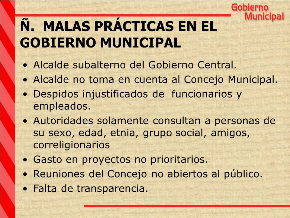 Ñ. MALAS PRÁCTICAS EN EL GOBIERNO MUNICIPAL Alcalde subalterno del Gobierno Central. Alcalde no toma en cuenta al Concejo Municipal. Despidos injustif
