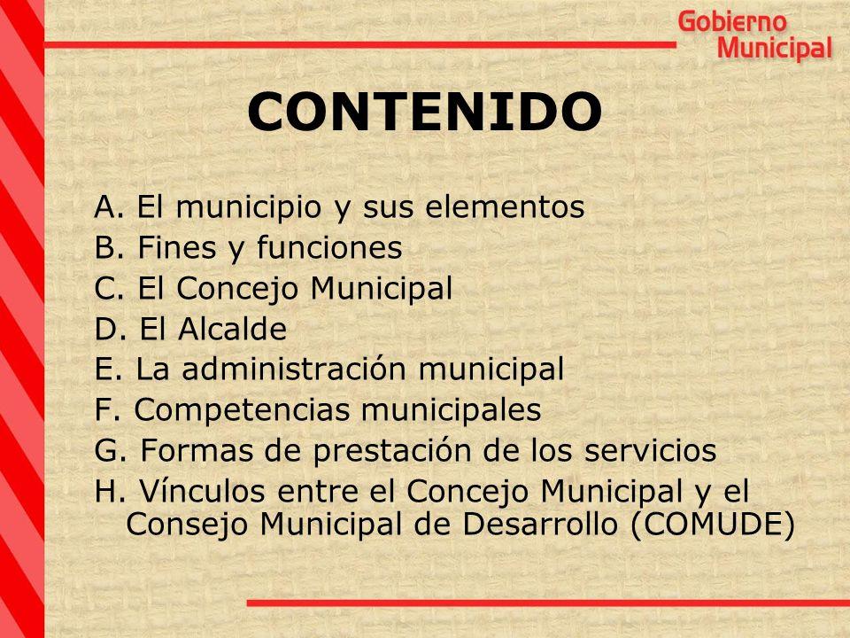 CONTENIDO A. El municipio y sus elementos B. Fines y funciones C. El Concejo Municipal D. El Alcalde E. La administración municipal F. Competencias mu