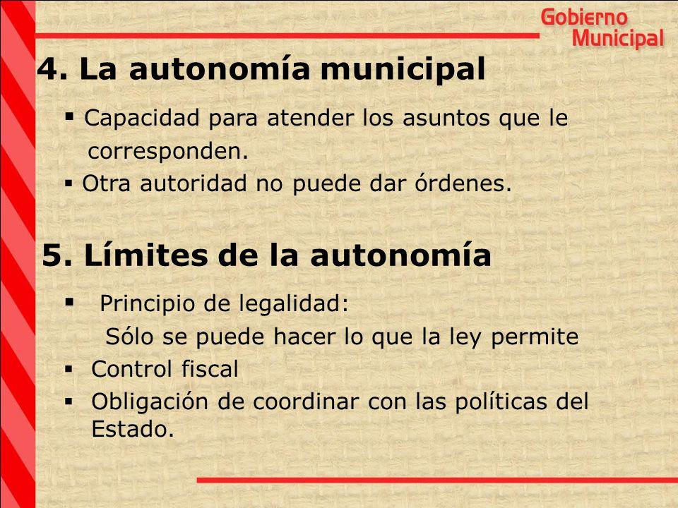 4. La autonomía municipal Capacidad para atender los asuntos que le corresponden. Otra autoridad no puede dar órdenes. Principio de legalidad: Sólo se