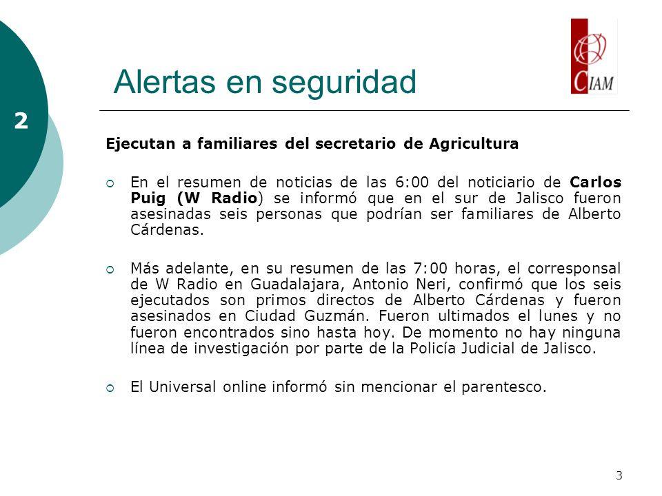 3 Alertas en seguridad 2 Ejecutan a familiares del secretario de Agricultura En el resumen de noticias de las 6:00 del noticiario de Carlos Puig (W Radio) se informó que en el sur de Jalisco fueron asesinadas seis personas que podrían ser familiares de Alberto Cárdenas.