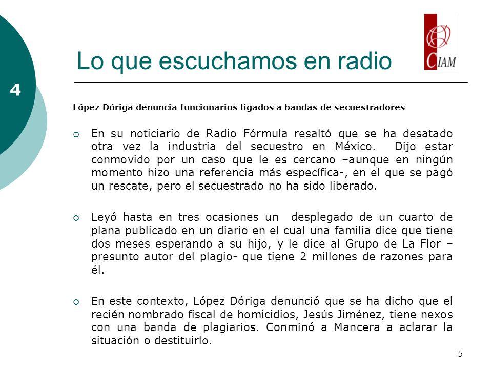 5 Lo que escuchamos en radio 4 López Dóriga denuncia funcionarios ligados a bandas de secuestradores En su noticiario de Radio Fórmula resaltó que se ha desatado otra vez la industria del secuestro en México.