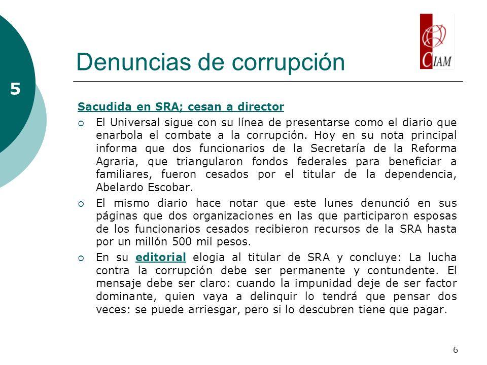 6 Denuncias de corrupción Sacudida en SRA; cesan a director El Universal sigue con su línea de presentarse como el diario que enarbola el combate a la corrupción.