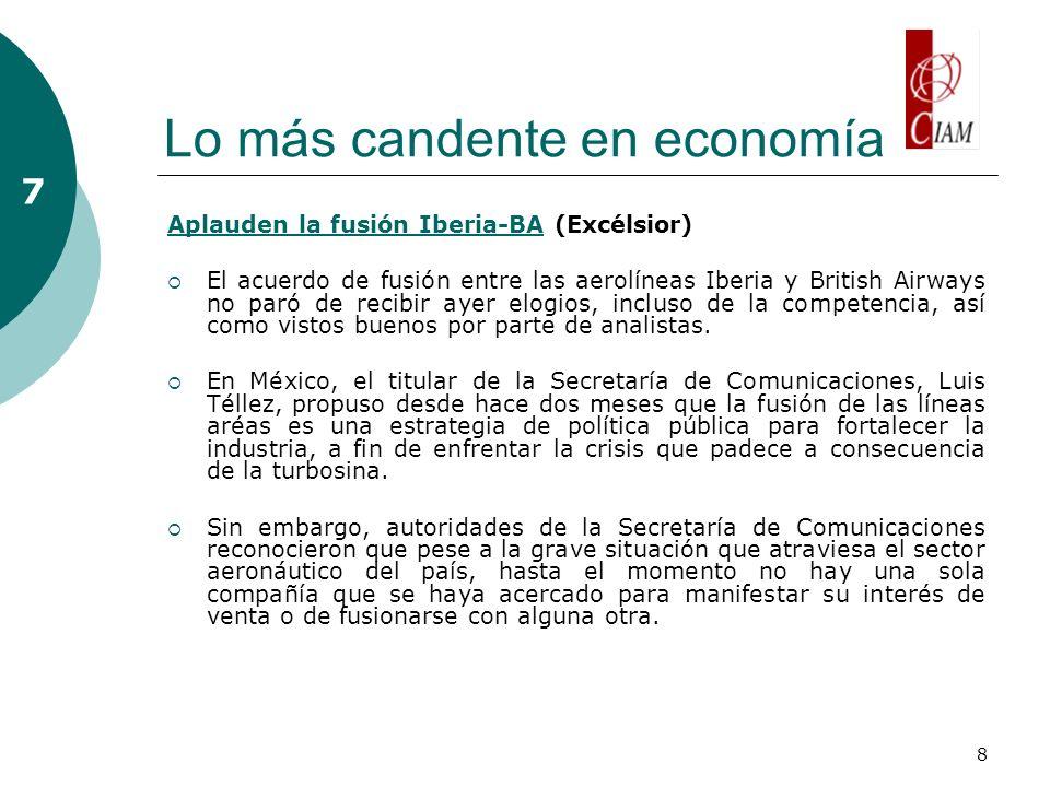 8 Lo más candente en economía 7 Aplauden la fusión Iberia-BAAplauden la fusión Iberia-BA (Excélsior) El acuerdo de fusión entre las aerolíneas Iberia y British Airways no paró de recibir ayer elogios, incluso de la competencia, así como vistos buenos por parte de analistas.