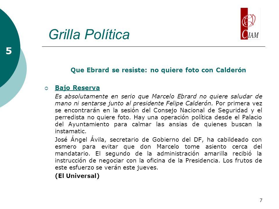 7 Grilla Política 5 Que Ebrard se resiste: no quiere foto con Calderón Bajo Reserva Bajo Reserva Es absolutamente en serio que Marcelo Ebrard no quiere saludar de mano ni sentarse junto al presidente Felipe Calderón.