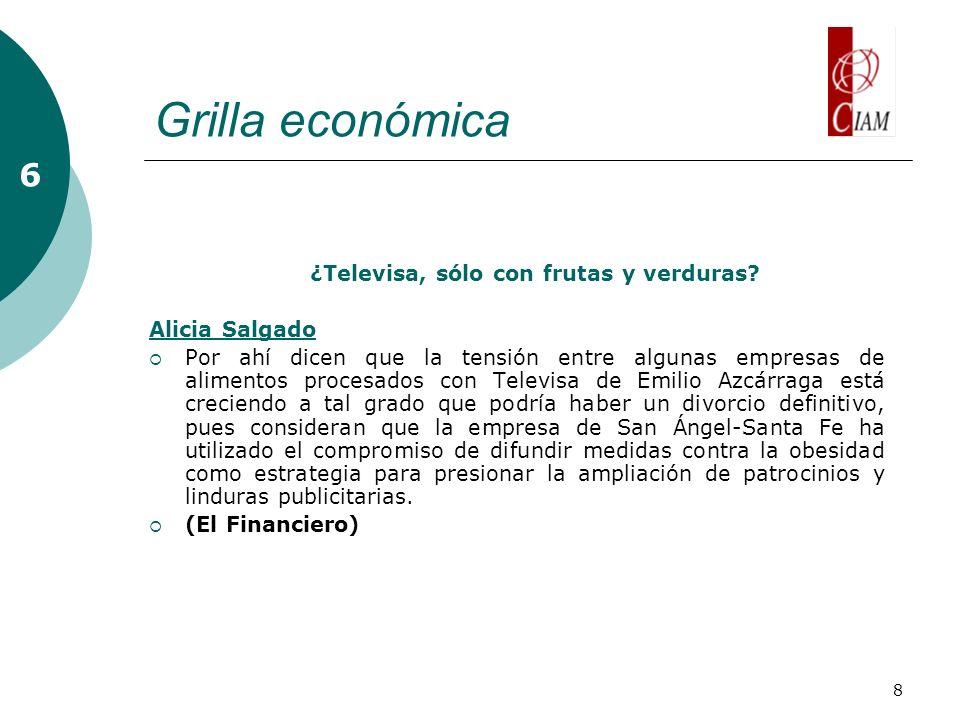 8 Grilla económica ¿Televisa, sólo con frutas y verduras? Alicia Salgado Por ahí dicen que la tensión entre algunas empresas de alimentos procesados c