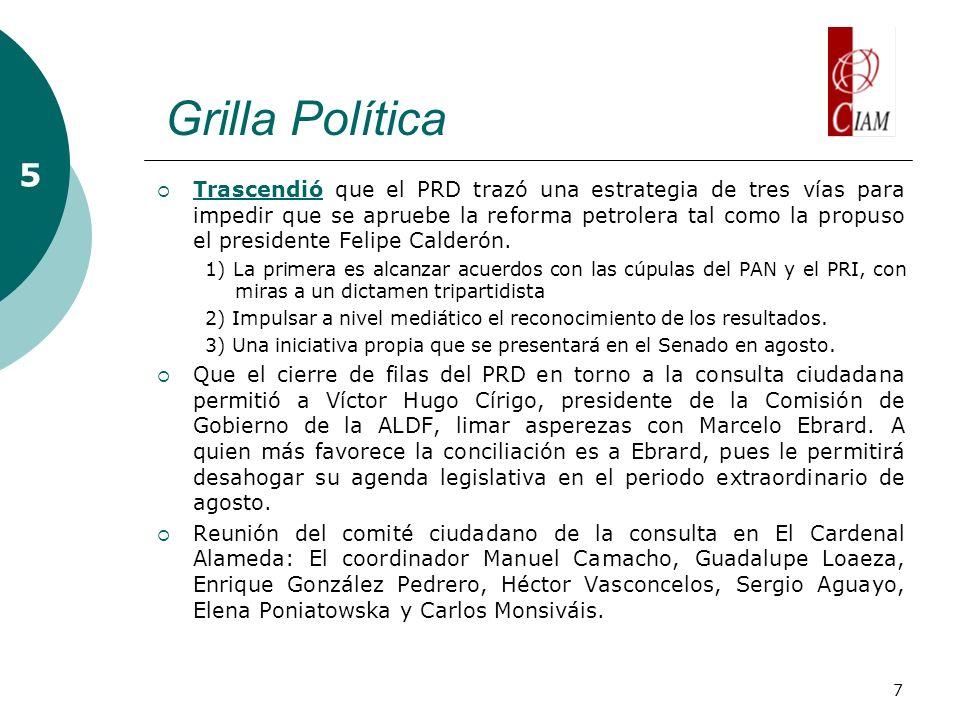 7 Grilla Política 5 Trascendió que el PRD trazó una estrategia de tres vías para impedir que se apruebe la reforma petrolera tal como la propuso el presidente Felipe Calderón.