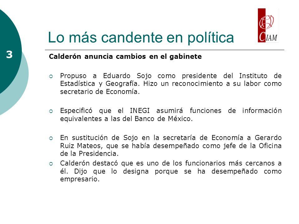 Lo más candente en política Calderón anuncia cambios en el gabinete Propuso a Eduardo Sojo como presidente del Instituto de Estadística y Geografía. H