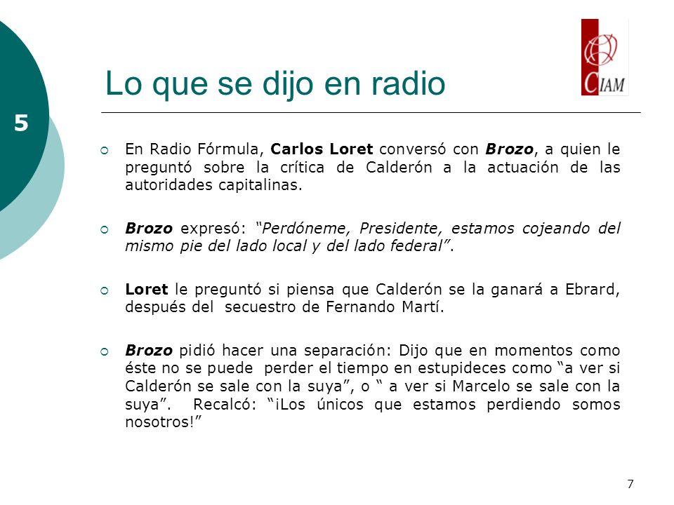 7 Lo que se dijo en radio 5 En Radio Fórmula, Carlos Loret conversó con Brozo, a quien le preguntó sobre la crítica de Calderón a la actuación de las autoridades capitalinas.