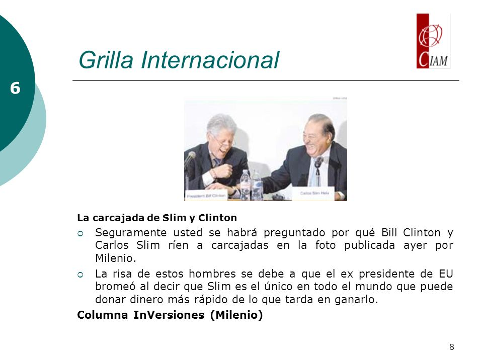 8 Grilla Internacional La carcajada de Slim y Clinton Seguramente usted se habrá preguntado por qué Bill Clinton y Carlos Slim ríen a carcajadas en la foto publicada ayer por Milenio.