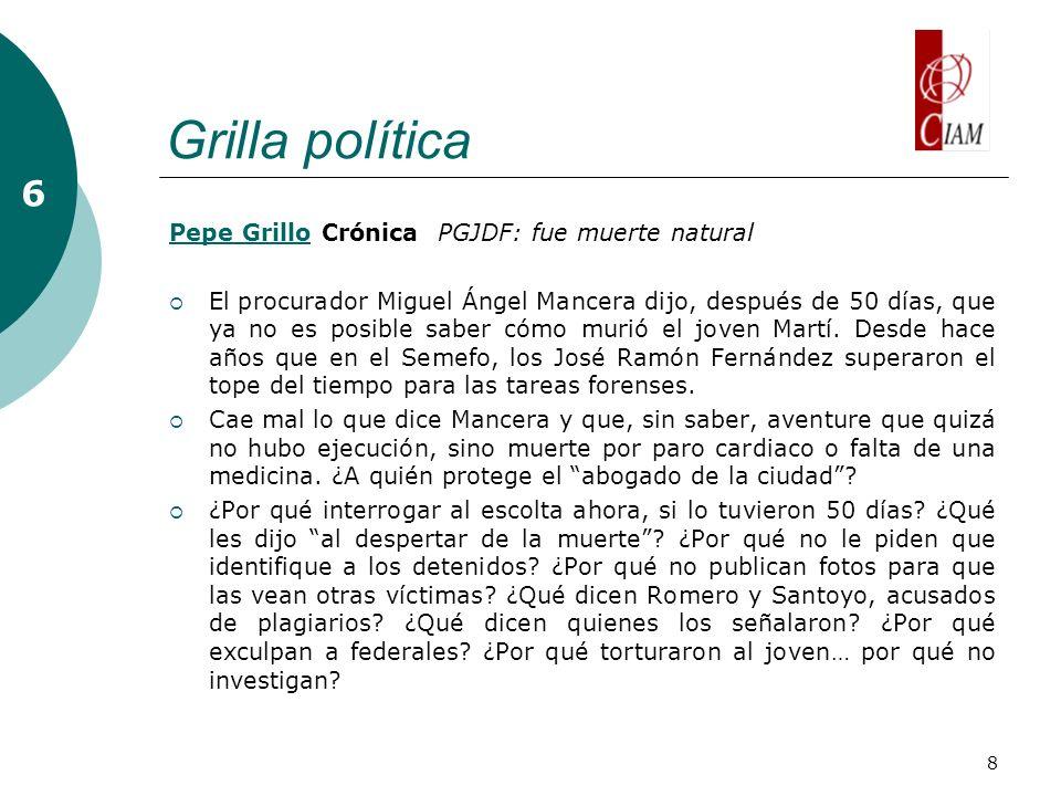 8 Grilla política 6 Pepe GrilloPepe Grillo Crónica PGJDF: fue muerte natural El procurador Miguel Ángel Mancera dijo, después de 50 días, que ya no es posible saber cómo murió el joven Martí.