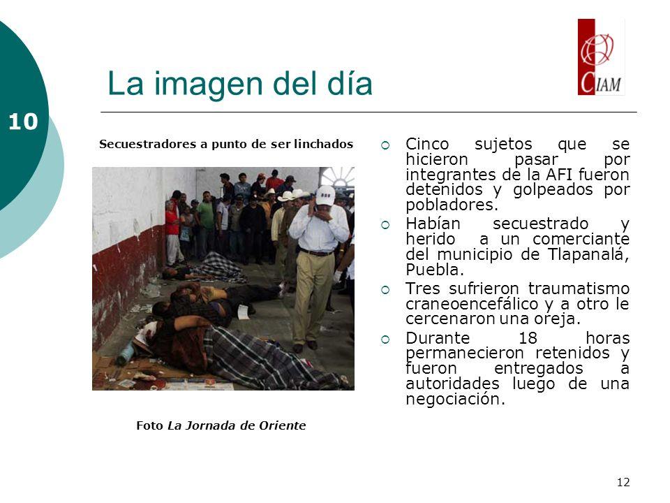 12 La imagen del día Cinco sujetos que se hicieron pasar por integrantes de la AFI fueron detenidos y golpeados por pobladores.