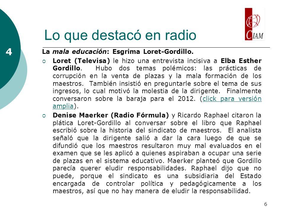 6 Lo que destacó en radio 4 La mala educación: Esgrima Loret-Gordillo. Loret (Televisa) le hizo una entrevista incisiva a Elba Esther Gordillo. Hubo d
