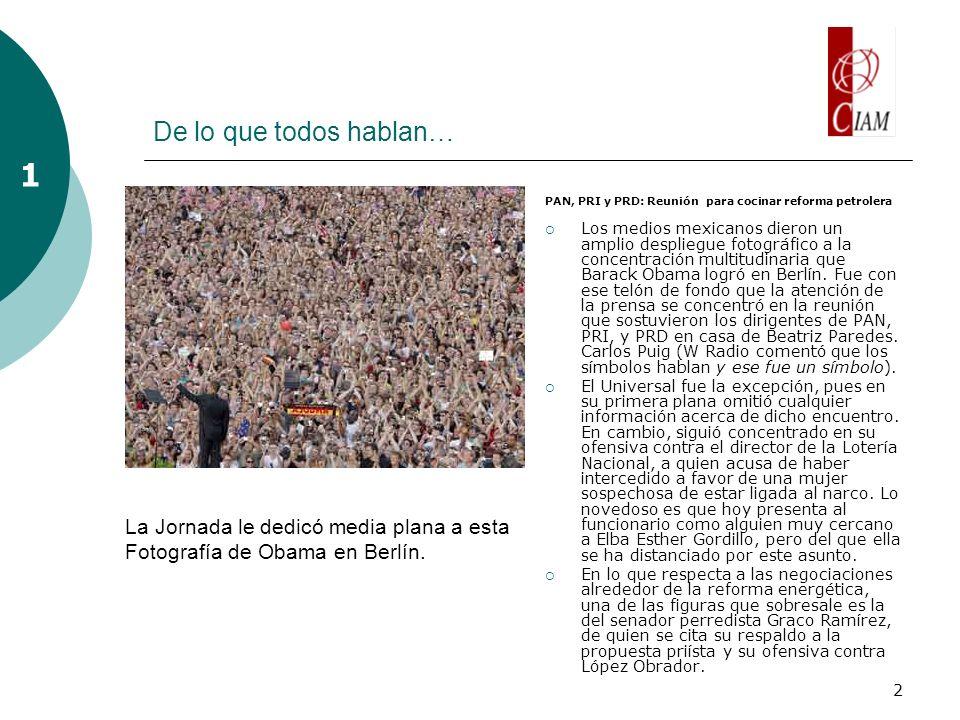 2 De lo que todos hablan… PAN, PRI y PRD: Reunión para cocinar reforma petrolera Los medios mexicanos dieron un amplio despliegue fotográfico a la concentración multitudinaria que Barack Obama logró en Berlín.