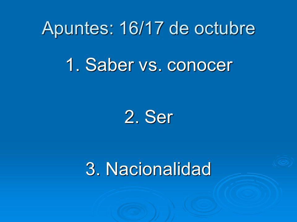 Apuntes: 16/17 de octubre 1. Saber vs. conocer 2. Ser 3. Nacionalidad