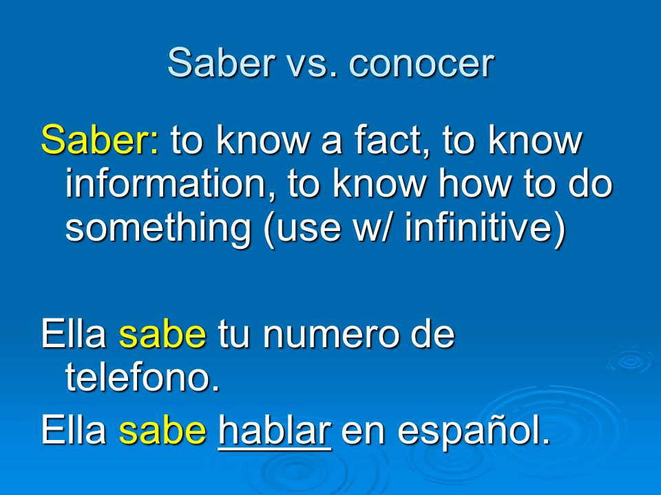 Saber vs. conocer Saber: to know a fact, to know information, to know how to do something (use w/ infinitive) Ella sabe tu numero de telefono. Ella sa