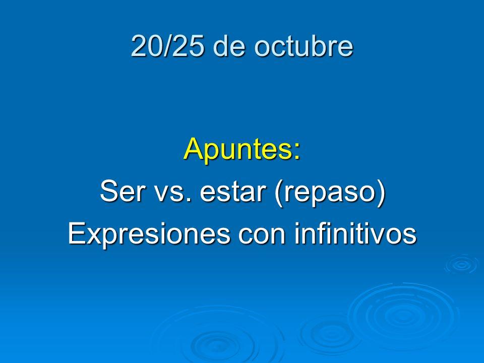 20/25 de octubre Apuntes: Ser vs. estar (repaso) Expresiones con infinitivos