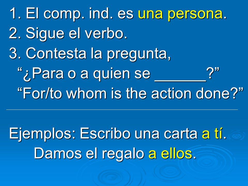 1. El comp. ind. es una persona. 2. Sigue el verbo. 3. Contesta la pregunta, ¿Para o a quien se ______? ¿Para o a quien se ______? For/to whom is the