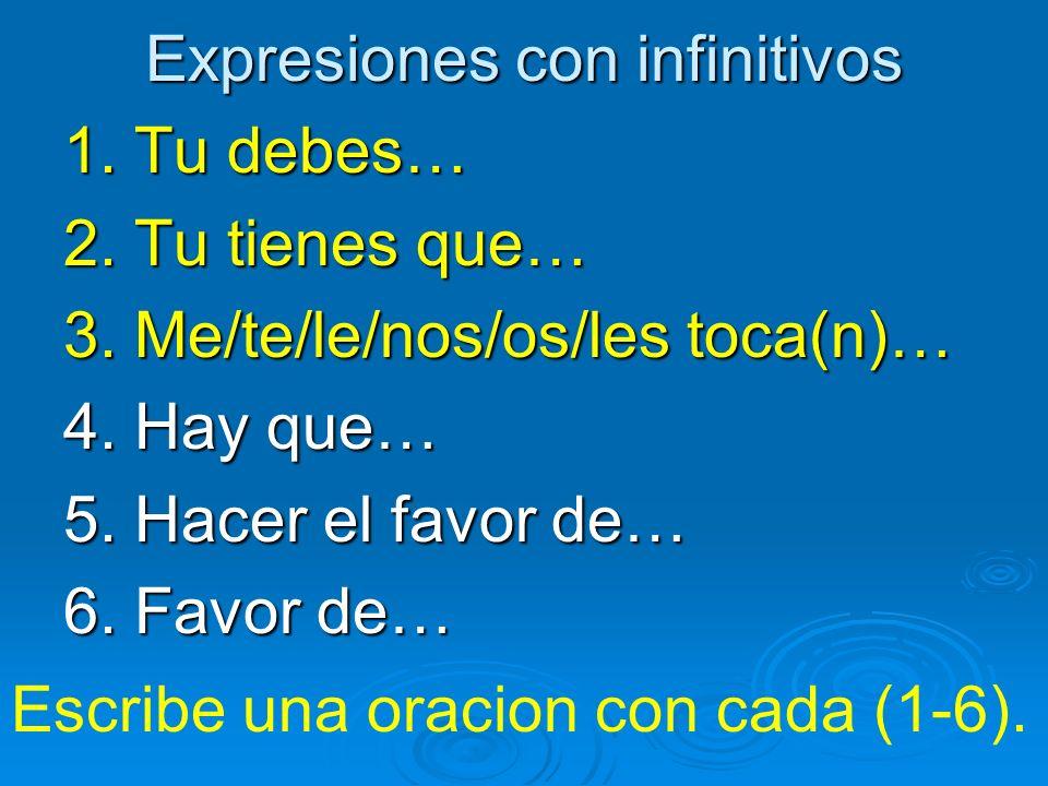 Expresiones con infinitivos 1. Tu debes… 2. Tu tienes que… 3. Me/te/le/nos/os/les toca(n)… 4. Hay que… 5. Hacer el favor de… 6. Favor de… Escribe una