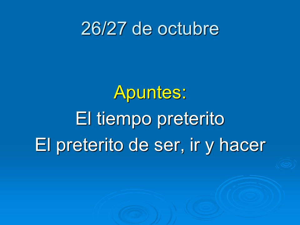 26/27 de octubre Apuntes: El tiempo preterito El preterito de ser, ir y hacer