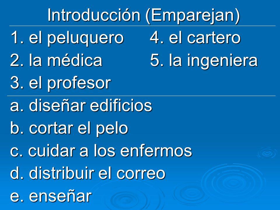 Introducción (Emparejan) 1. el peluquero4. el cartero 2. la médica5. la ingeniera 3. el profesor a. diseñar edificios b. cortar el pelo c. cuidar a lo