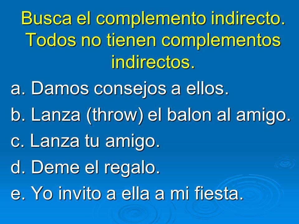 Busca el complemento indirecto. Todos no tienen complementos indirectos. a. Damos consejos a ellos. b. Lanza (throw) el balon al amigo. c. Lanza tu am