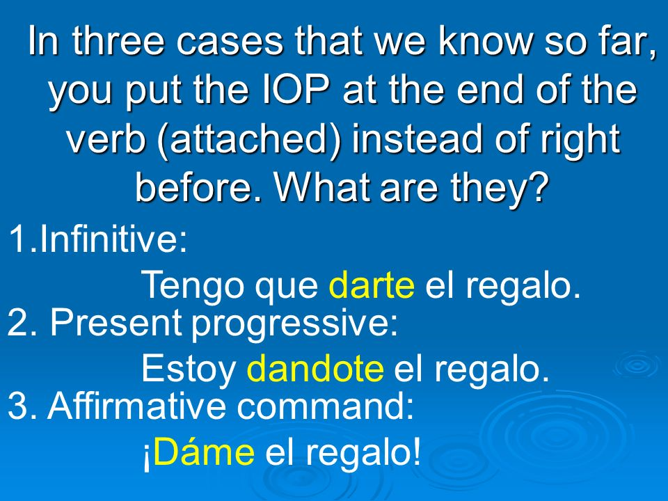 In three cases that we know so far, you put the IOP at the end of the verb (attached) instead of right before. What are they? 1.Infinitive: Tengo que