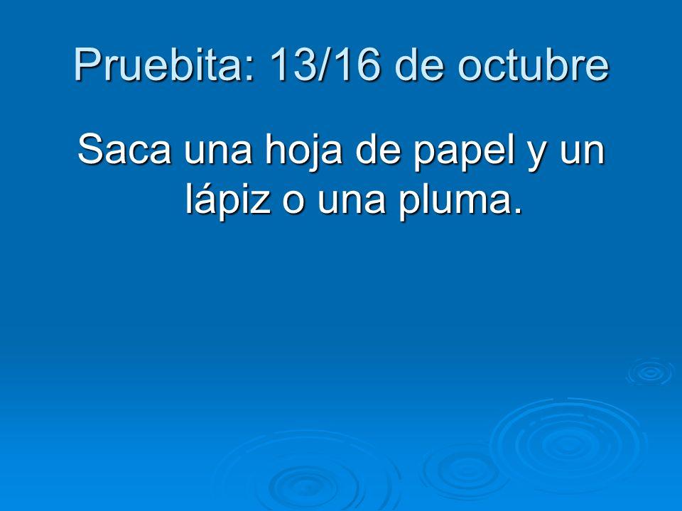 Pruebita: 13/16 de octubre Saca una hoja de papel y un lápiz o una pluma.
