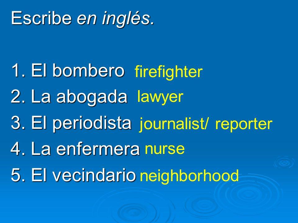 Escribe en inglés. 1. El bombero 2. La abogada 3. El periodista 4. La enfermera 5. El vecindario firefighter lawyer journalist/ reporter nurse neighbo