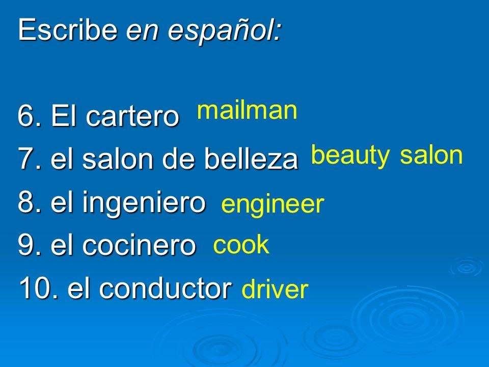 Escribe en español: 6. El cartero 7. el salon de belleza 8. el ingeniero 9. el cocinero 10. el conductor mailman beauty salon engineer cook driver