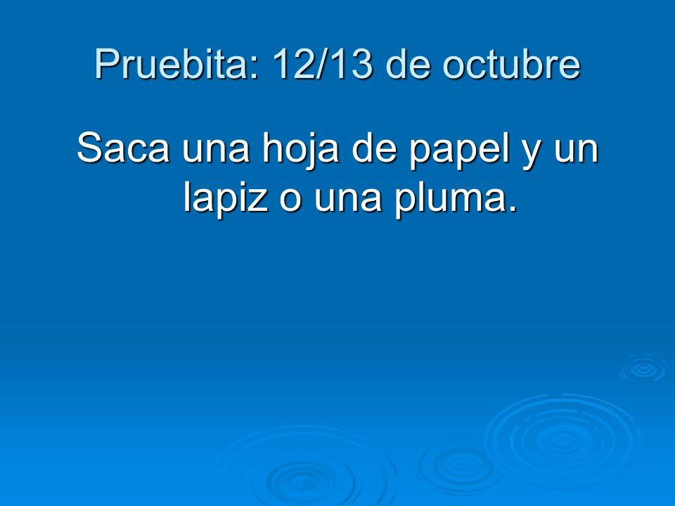 Pruebita: 12/13 de octubre Saca una hoja de papel y un lapiz o una pluma.